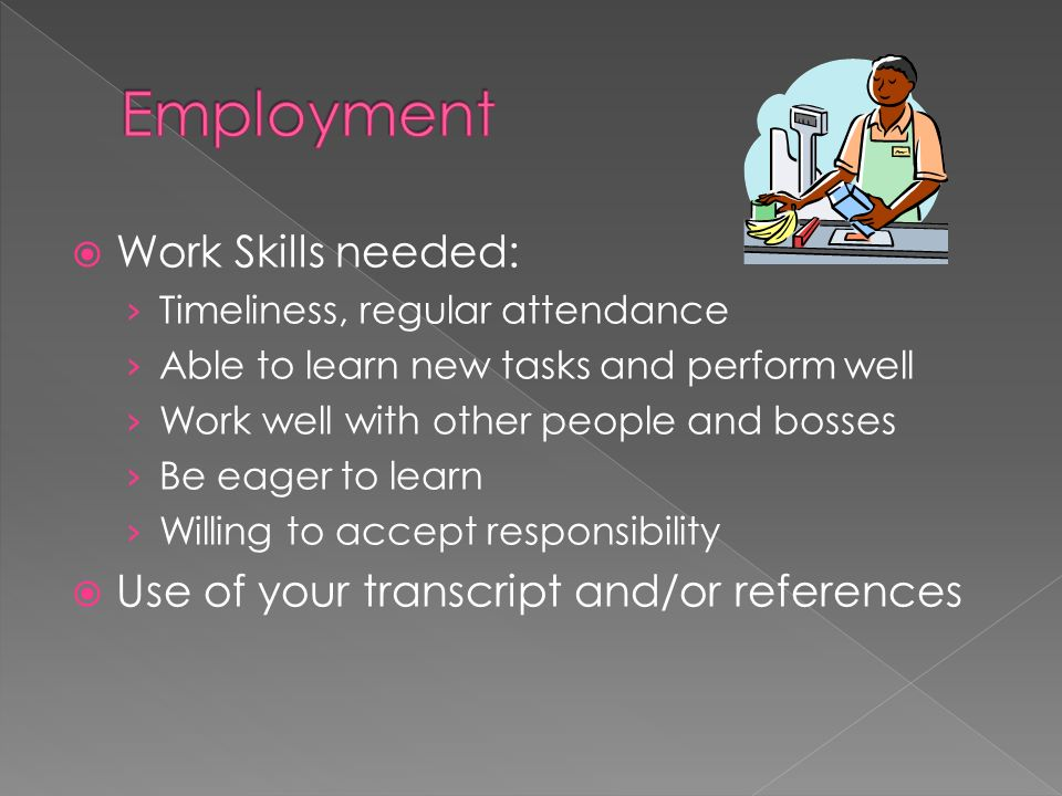  Work Skills needed: › Timeliness, regular attendance › Able to learn new tasks and perform well › Work well with other people and bosses › Be eager to learn › Willing to accept responsibility  Use of your transcript and/or references