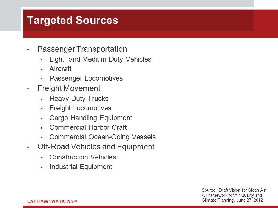 Passenger Transportation Light- and Medium-Duty Vehicles Aircraft Passenger Locomotives Freight Movement Heavy-Duty Trucks Freight Locomotives Cargo Handling Equipment Commercial Harbor Craft Commercial Ocean-Going Vessels Off-Road Vehicles and Equipment Construction Vehicles Industrial Equipment Targeted Sources Source: Draft Vision for Clean Air: A Framework for Air Quality and Climate Planning, June 27, 2012