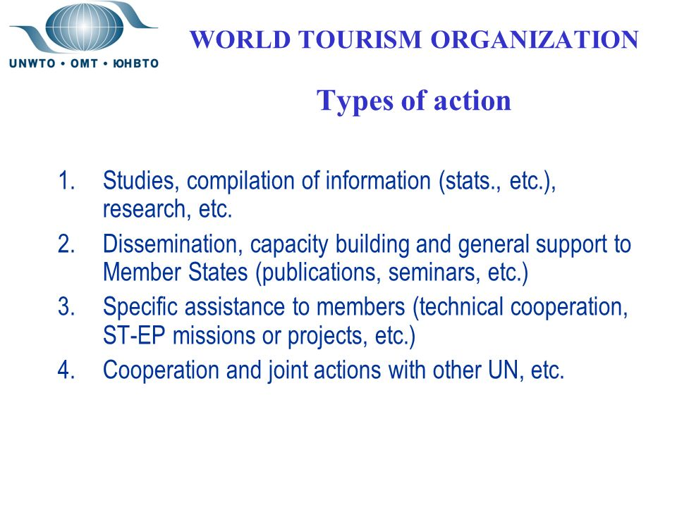 WORLD TOURISM ORGANIZATION Types of action 1.Studies, compilation of information (stats., etc.), research, etc.