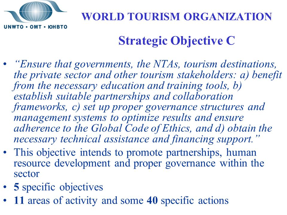 WORLD TOURISM ORGANIZATION Strategic Objective C Ensure that governments, the NTAs, tourism destinations, the private sector and other tourism stakeholders: a) benefit from the necessary education and training tools, b) establish suitable partnerships and collaboration frameworks, c) set up proper governance structures and management systems to optimize results and ensure adherence to the Global Code of Ethics, and d) obtain the necessary technical assistance and financing support. This objective intends to promote partnerships, human resource development and proper governance within the sector 5 specific objectives 11 areas of activity and some 40 specific actions
