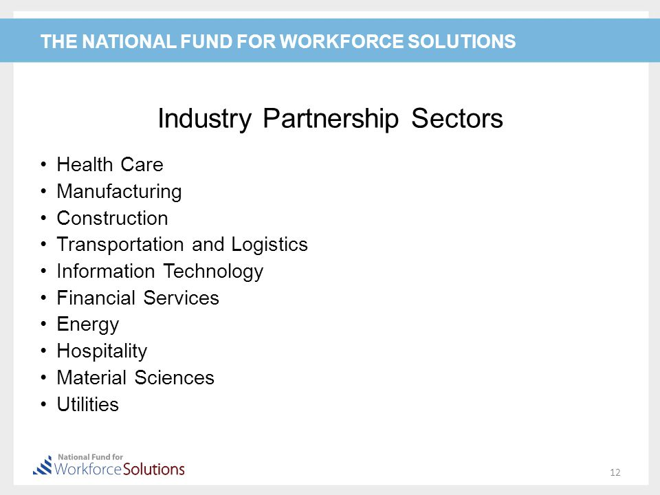 THE NATIONAL FUND FOR WORKFORCE SOLUTIONS Industry Partnership Sectors Health Care Manufacturing Construction Transportation and Logistics Information Technology Financial Services Energy Hospitality Material Sciences Utilities 12