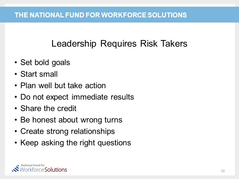 THE NATIONAL FUND FOR WORKFORCE SOLUTIONS Leadership Requires Risk Takers Set bold goals Start small Plan well but take action Do not expect immediate results Share the credit Be honest about wrong turns Create strong relationships Keep asking the right questions 16