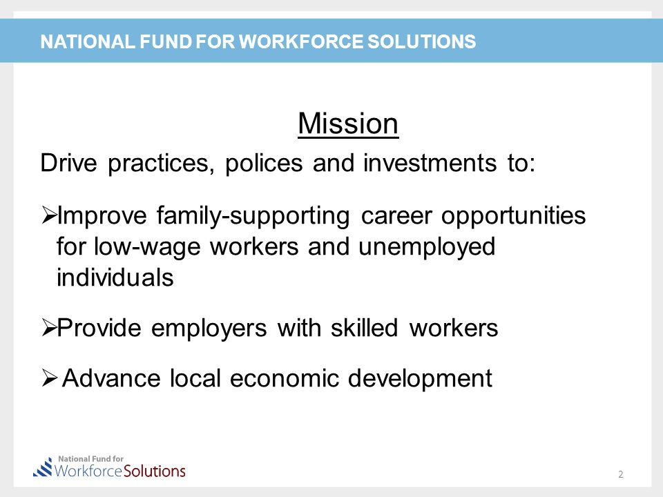 NATIONAL FUND FOR WORKFORCE SOLUTIONS Mission Drive practices, polices and investments to:  Improve family-supporting career opportunities for low-wage workers and unemployed individuals  Provide employers with skilled workers  Advance local economic development 2