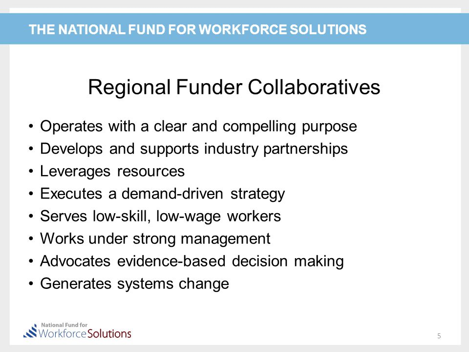 THE NATIONAL FUND FOR WORKFORCE SOLUTIONS Regional Funder Collaboratives Operates with a clear and compelling purpose Develops and supports industry partnerships Leverages resources Executes a demand-driven strategy Serves low-skill, low-wage workers Works under strong management Advocates evidence-based decision making Generates systems change 5