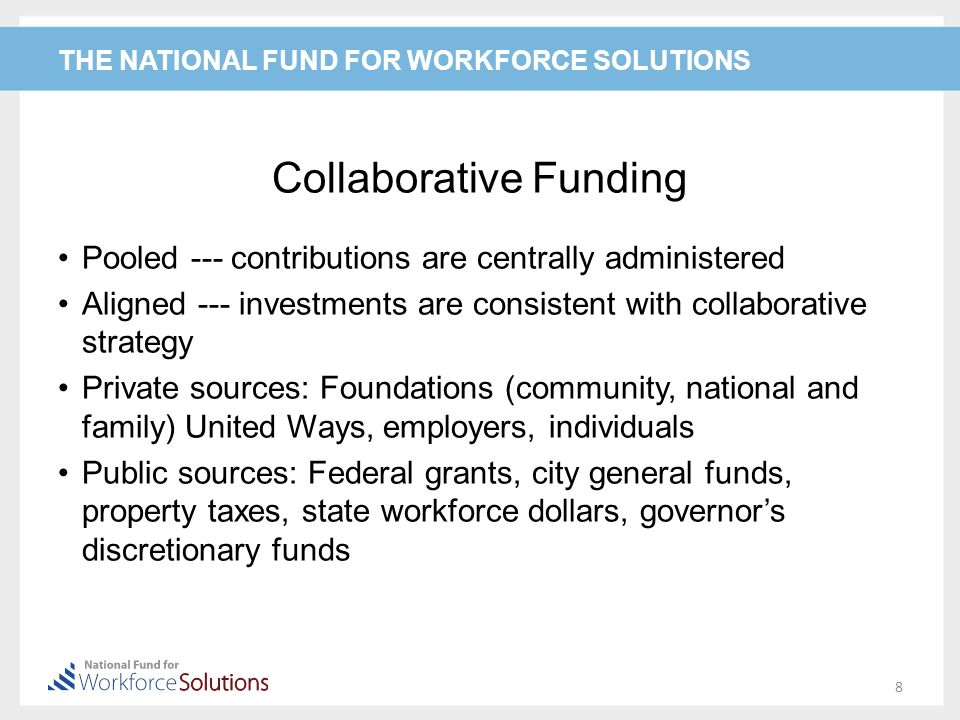THE NATIONAL FUND FOR WORKFORCE SOLUTIONS Collaborative Funding Pooled --- contributions are centrally administered Aligned --- investments are consistent with collaborative strategy Private sources: Foundations (community, national and family) United Ways, employers, individuals Public sources: Federal grants, city general funds, property taxes, state workforce dollars, governor's discretionary funds 8