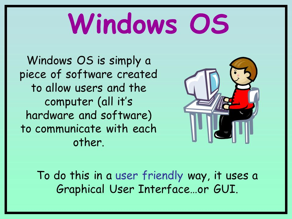Windows OS Windows OS is simply a piece of software created to allow users and the computer (all it's hardware and software) to communicate with each other.