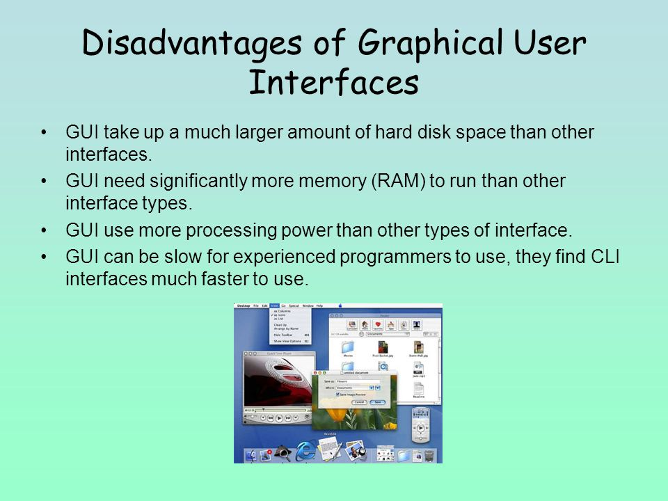 Disadvantages of Graphical User Interfaces GUI take up a much larger amount of hard disk space than other interfaces.