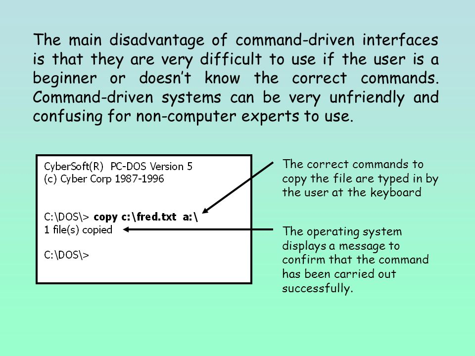The main disadvantage of command-driven interfaces is that they are very difficult to use if the user is a beginner or doesn't know the correct commands.