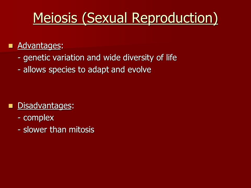 Meiosis (Sexual Reproduction) Advantages: Advantages: - genetic variation and wide diversity of life - allows species to adapt and evolve Disadvantages: Disadvantages: - complex - slower than mitosis