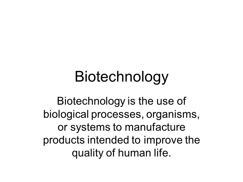 Biotechnology Biotechnology is the use of biological processes, organisms, or systems to manufacture products intended to improve the quality of human life.