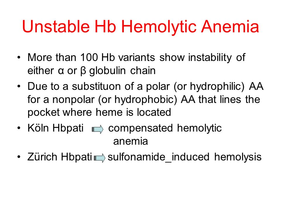 Unstable Hb Hemolytic Anemia More than 100 Hb variants show instability of either α or β globulin chain Due to a substituon of a polar (or hydrophilic) AA for a nonpolar (or hydrophobic) AA that lines the pocket where heme is located Köln Hbpati compensated hemolytic anemia Zürich Hbpati sulfonamide_induced hemolysis