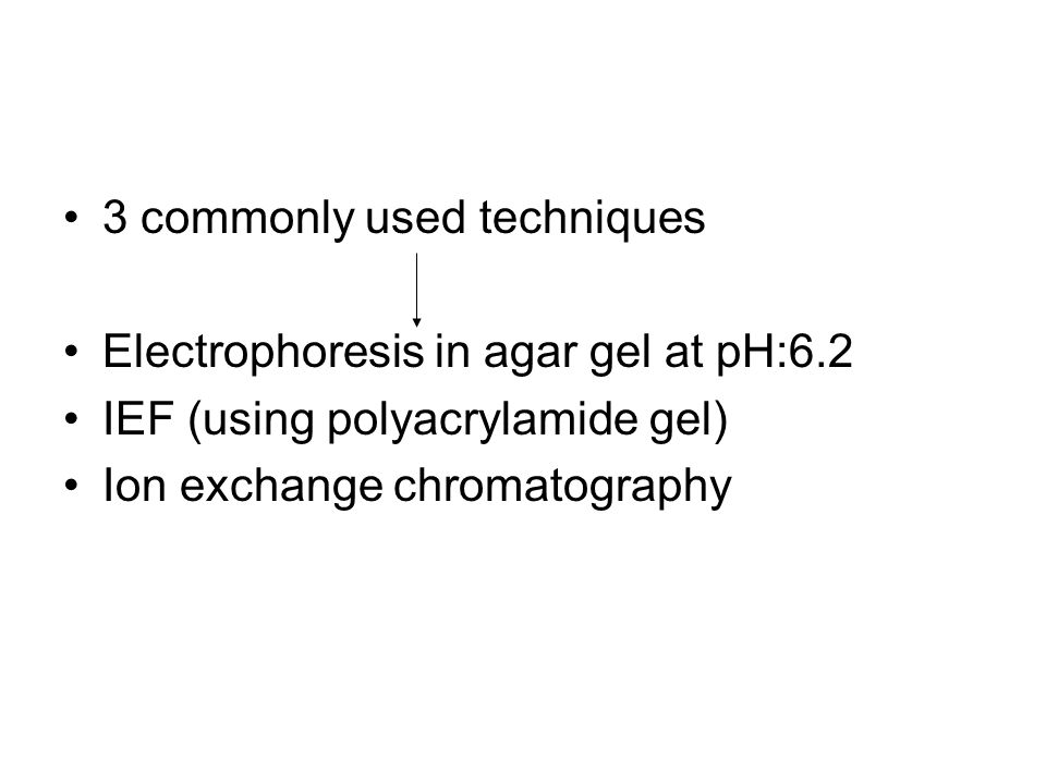3 commonly used techniques Electrophoresis in agar gel at pH:6.2 IEF (using polyacrylamide gel) Ion exchange chromatography
