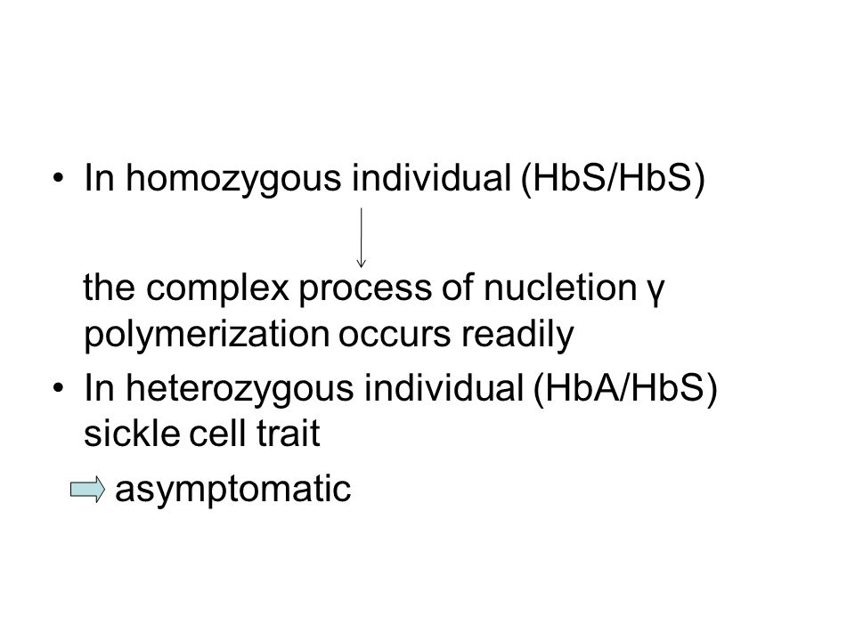 In homozygous individual (HbS/HbS) the complex process of nucletion γ polymerization occurs readily In heterozygous individual (HbA/HbS) sickle cell trait asymptomatic