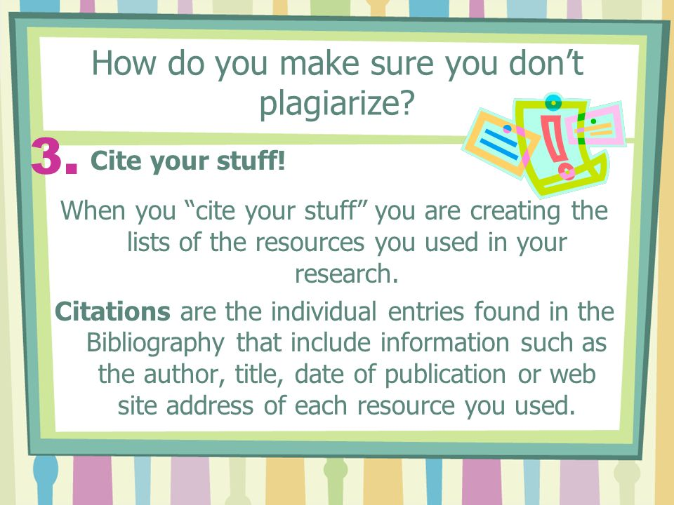How do you make sure you don't plagiarize. 3. Cite your stuff.