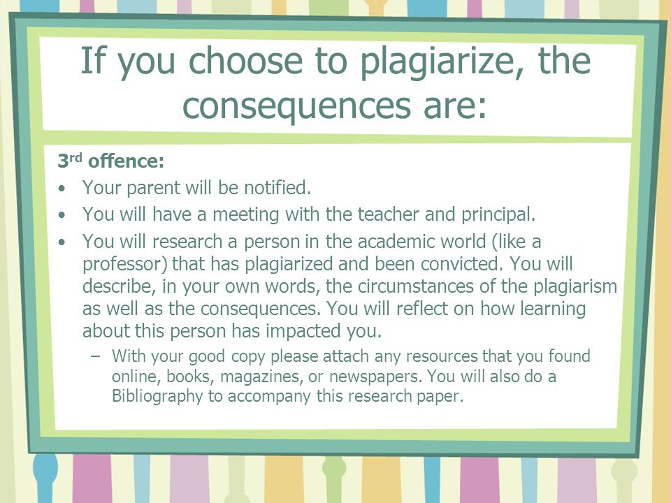 If you choose to plagiarize, the consequences are: 3 rd offence: Your parent will be notified.