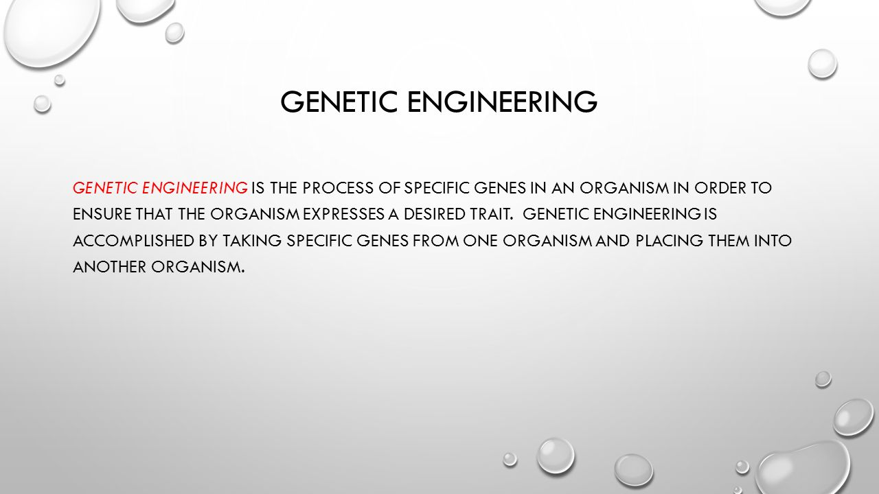GENETIC ENGINEERING GENETIC ENGINEERING IS THE PROCESS OF SPECIFIC GENES IN AN ORGANISM IN ORDER TO ENSURE THAT THE ORGANISM EXPRESSES A DESIRED TRAIT.
