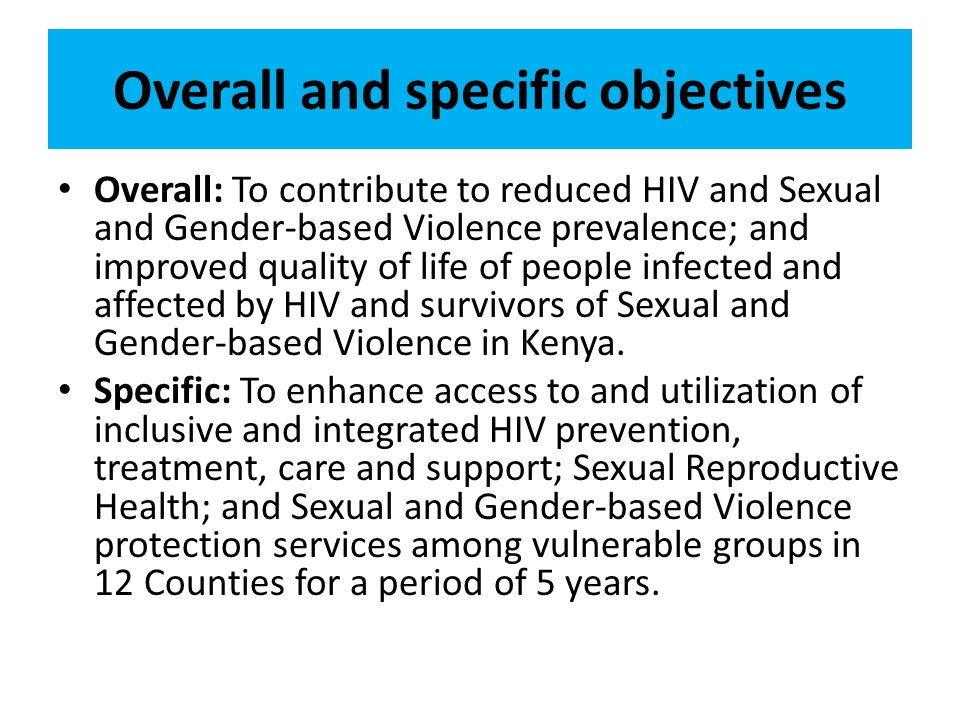 Overall and specific objectives Overall: To contribute to reduced HIV and Sexual and Gender-based Violence prevalence; and improved quality of life of people infected and affected by HIV and survivors of Sexual and Gender-based Violence in Kenya.
