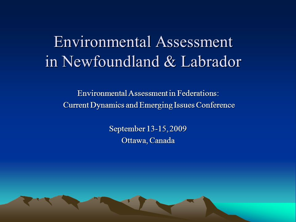Environmental Assessment in Newfoundland & Labrador Environmental Assessment in Federations: Current Dynamics and Emerging Issues Conference Current Dynamics and Emerging Issues Conference September 13-15, 2009 Ottawa, Canada