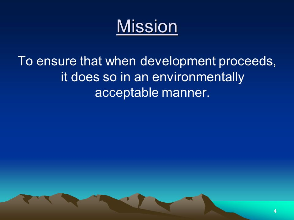 4 Mission To ensure that when development proceeds, it does so in an environmentally acceptable manner.