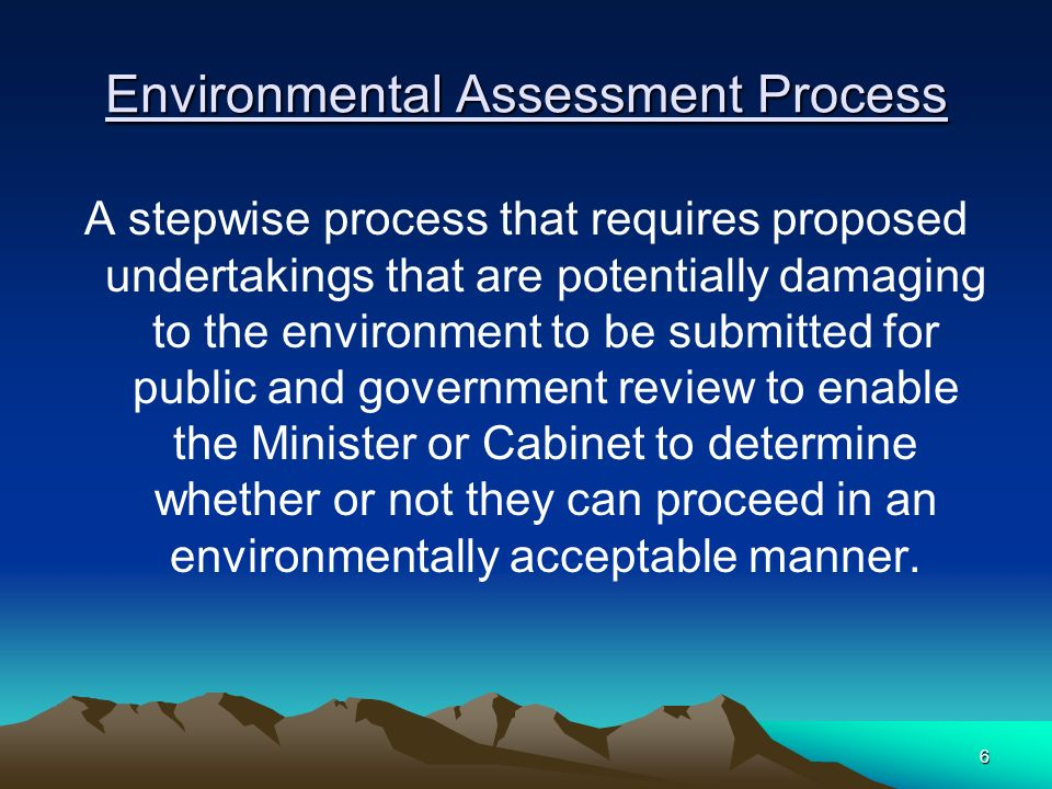 6 Environmental Assessment Process A stepwise process that requires proposed undertakings that are potentially damaging to the environment to be submitted for public and government review to enable the Minister or Cabinet to determine whether or not they can proceed in an environmentally acceptable manner.