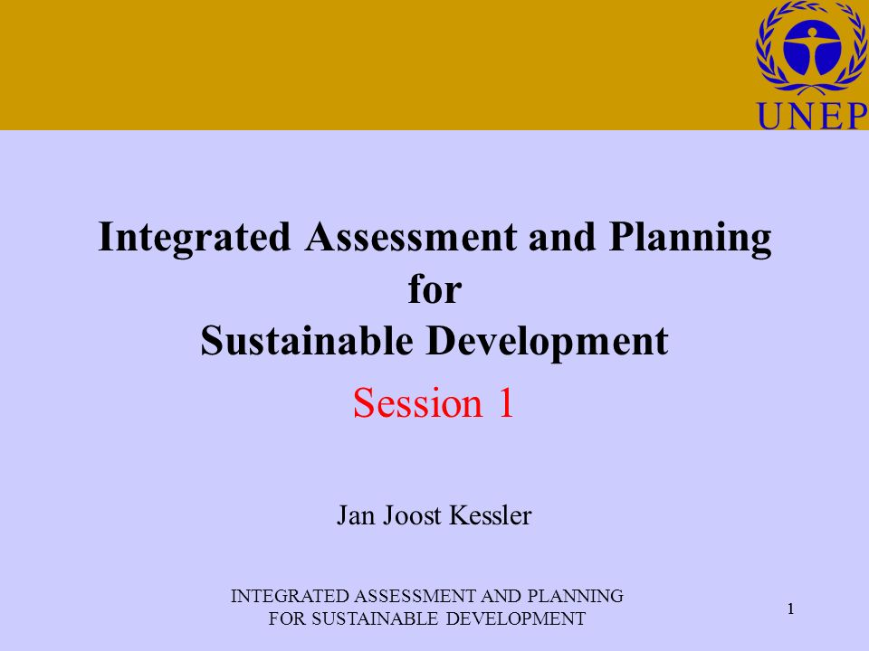 INTEGRATED ASSESSMENT AND PLANNING FOR SUSTAINABLE DEVELOPMENT 1 Click to edit Master title style 1 Integrated Assessment and Planning for Sustainable Development Session 1 Jan Joost Kessler
