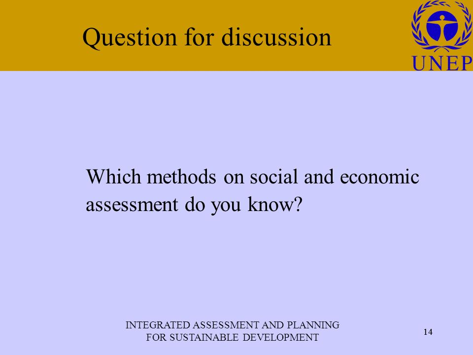 INTEGRATED ASSESSMENT AND PLANNING FOR SUSTAINABLE DEVELOPMENT 14 Click to edit Master title style 14 Question for discussion Which methods on social and economic assessment do you know