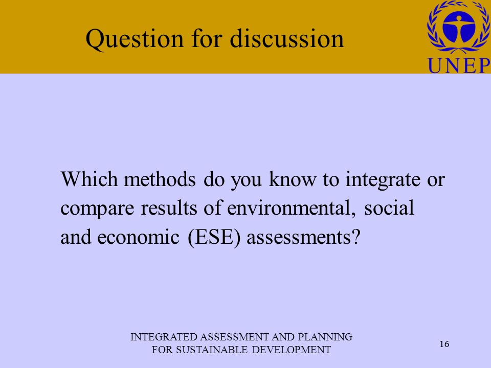 INTEGRATED ASSESSMENT AND PLANNING FOR SUSTAINABLE DEVELOPMENT 16 Click to edit Master title style 16 Question for discussion Which methods do you know to integrate or compare results of environmental, social and economic (ESE) assessments