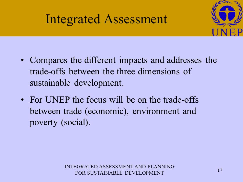 INTEGRATED ASSESSMENT AND PLANNING FOR SUSTAINABLE DEVELOPMENT 17 Click to edit Master title style 17 Integrated Assessment Compares the different impacts and addresses the trade-offs between the three dimensions of sustainable development.