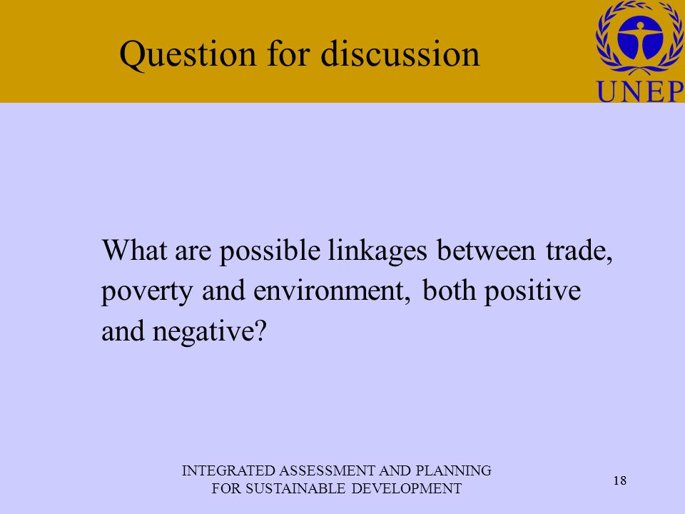 INTEGRATED ASSESSMENT AND PLANNING FOR SUSTAINABLE DEVELOPMENT 18 Click to edit Master title style 18 Question for discussion What are possible linkages between trade, poverty and environment, both positive and negative
