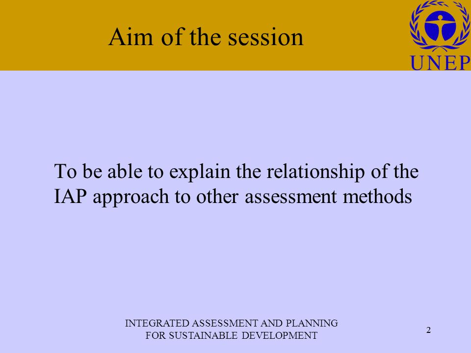 INTEGRATED ASSESSMENT AND PLANNING FOR SUSTAINABLE DEVELOPMENT 2 Click to edit Master title style 2 Aim of the session To be able to explain the relationship of the IAP approach to other assessment methods