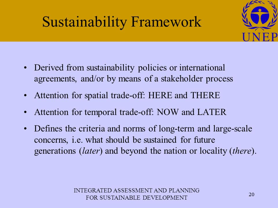 INTEGRATED ASSESSMENT AND PLANNING FOR SUSTAINABLE DEVELOPMENT 20 Click to edit Master title style 20 Sustainability Framework Derived from sustainability policies or international agreements, and/or by means of a stakeholder process Attention for spatial trade-off: HERE and THERE Attention for temporal trade-off: NOW and LATER Defines the criteria and norms of long-term and large-scale concerns, i.e.
