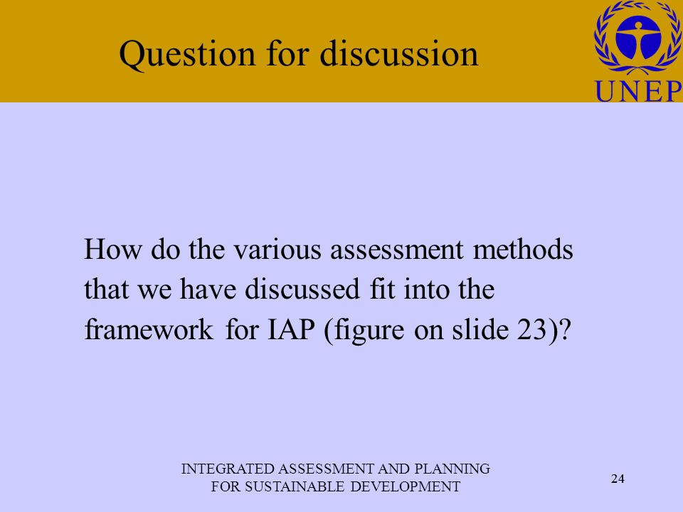 INTEGRATED ASSESSMENT AND PLANNING FOR SUSTAINABLE DEVELOPMENT 24 Click to edit Master title style 24 Question for discussion How do the various assessment methods that we have discussed fit into the framework for IAP (figure on slide 23)