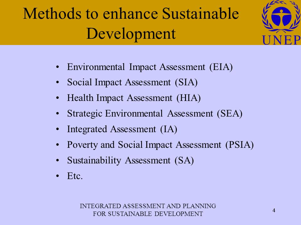 INTEGRATED ASSESSMENT AND PLANNING FOR SUSTAINABLE DEVELOPMENT 4 Click to edit Master title style 4 Methods to enhance Sustainable Development Environmental Impact Assessment (EIA) Social Impact Assessment (SIA) Health Impact Assessment (HIA) Strategic Environmental Assessment (SEA) Integrated Assessment (IA) Poverty and Social Impact Assessment (PSIA) Sustainability Assessment (SA) Etc.