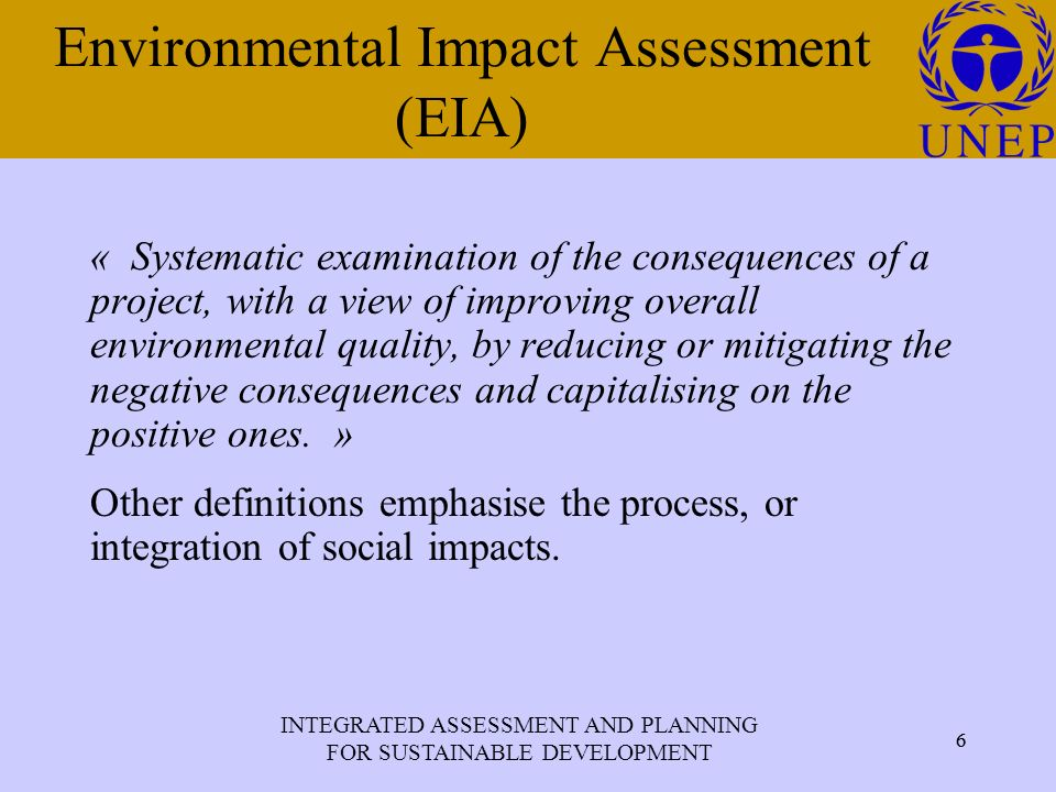 INTEGRATED ASSESSMENT AND PLANNING FOR SUSTAINABLE DEVELOPMENT 6 Click to edit Master title style 6 Environmental Impact Assessment (EIA) « Systematic examination of the consequences of a project, with a view of improving overall environmental quality, by reducing or mitigating the negative consequences and capitalising on the positive ones.