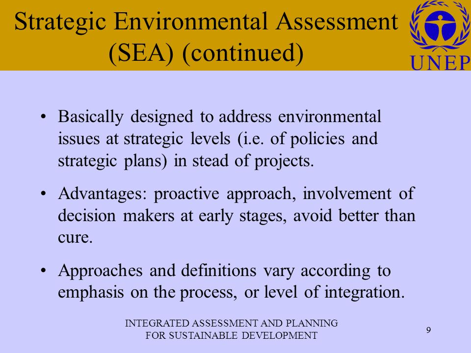 INTEGRATED ASSESSMENT AND PLANNING FOR SUSTAINABLE DEVELOPMENT 9 Click to edit Master title style 9 Strategic Environmental Assessment (SEA) (continued) Basically designed to address environmental issues at strategic levels (i.e.