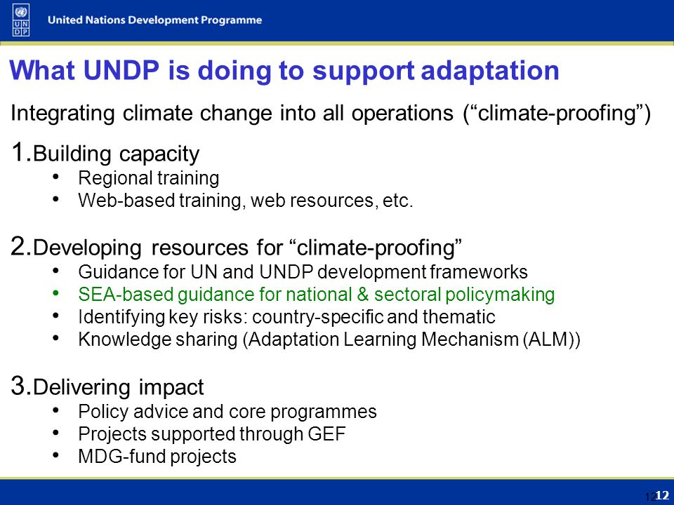 12 What UNDP is doing to support adaptation Integrating climate change into all operations ( climate-proofing ) 1.