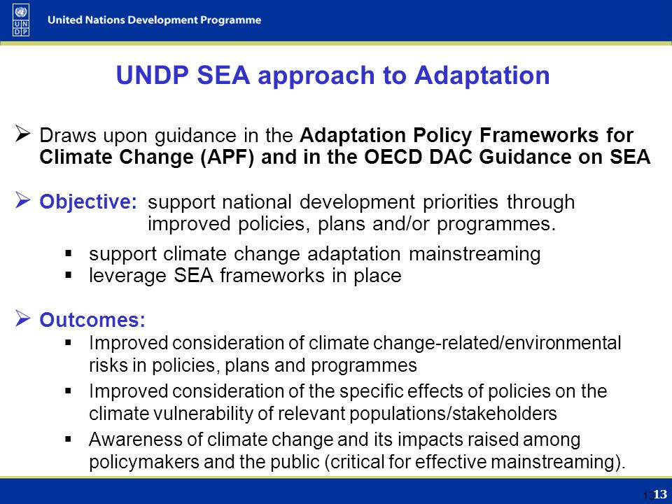 13 UNDP SEA approach to Adaptation  Draws upon guidance in the Adaptation Policy Frameworks for Climate Change (APF) and in the OECD DAC Guidance on SEA  Objective: support national development priorities through improved policies, plans and/or programmes.