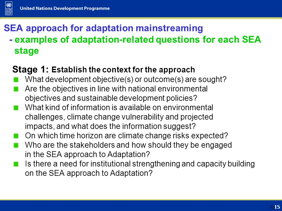 15 SEA approach for adaptation mainstreaming - examples of adaptation-related questions for each SEA stage Stage 1: Establish the context for the approach What development objective(s) or outcome(s) are sought.