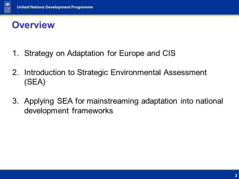 2 2 Overview 1.Strategy on Adaptation for Europe and CIS 2.Introduction to Strategic Environmental Assessment (SEA) 3.Applying SEA for mainstreaming adaptation into national development frameworks
