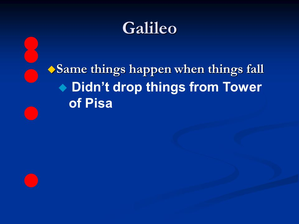 Galileo u Same things happen when things fall u Didn't drop things from Tower of Pisa