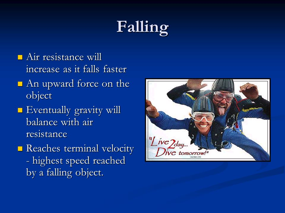 Falling Air resistance will increase as it falls faster Air resistance will increase as it falls faster An upward force on the object An upward force on the object Eventually gravity will balance with air resistance Eventually gravity will balance with air resistance Reaches terminal velocity - highest speed reached by a falling object.