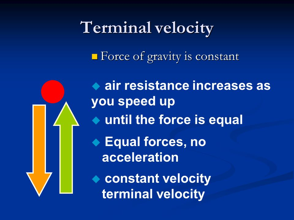 Terminal velocity Force of gravity is constant Force of gravity is constant u air resistance increases as you speed up u until the force is equal u Equal forces, no acceleration u constant velocity terminal velocity