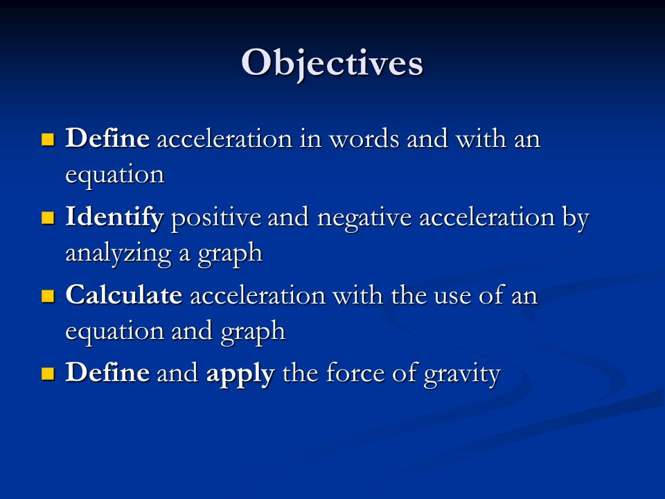 Objectives Define acceleration in words and with an equation Define acceleration in words and with an equation Identify positive and negative acceleration by analyzing a graph Identify positive and negative acceleration by analyzing a graph Calculate acceleration with the use of an equation and graph Calculate acceleration with the use of an equation and graph Define and apply the force of gravity Define and apply the force of gravity