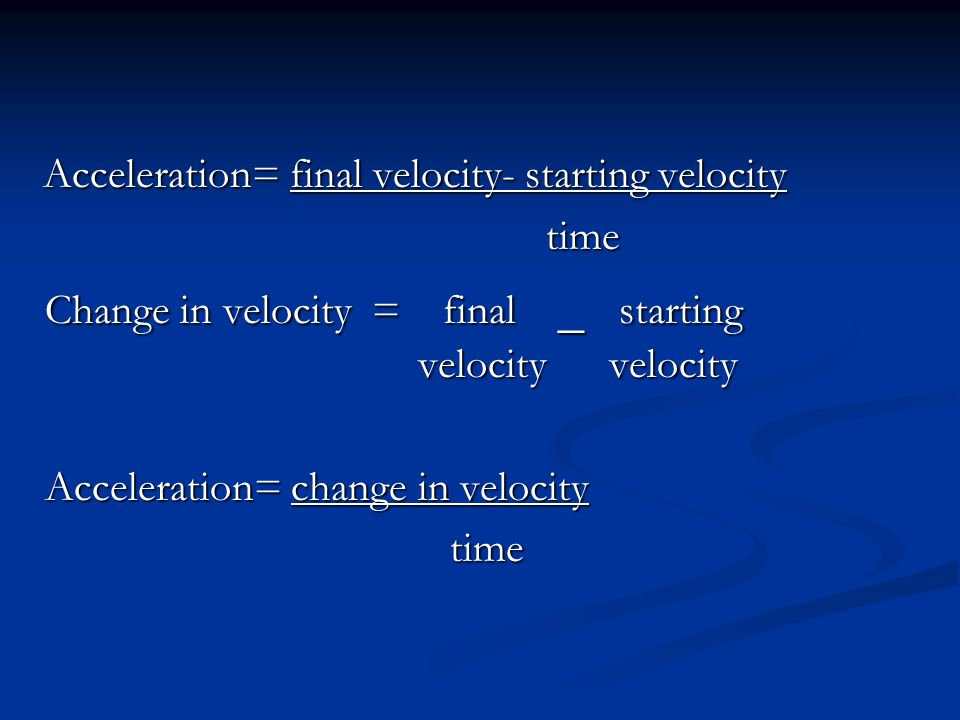 Acceleration= final velocity- starting velocity Acceleration= final velocity- starting velocity time time Change in velocity = final – starting velocity velocity Change in velocity = final – starting velocity velocity Acceleration= change in velocity Acceleration= change in velocity time time