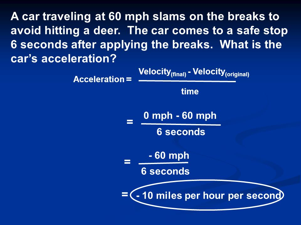 Acceleration = Velocity (final) - Velocity (original) time A car traveling at 60 mph slams on the breaks to avoid hitting a deer.