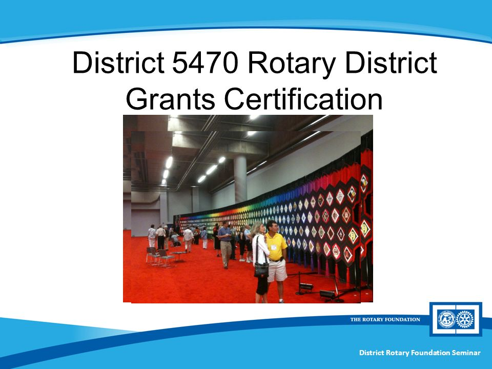 District Rotary Foundation Seminar District 5470 Rotary District Grants Certification