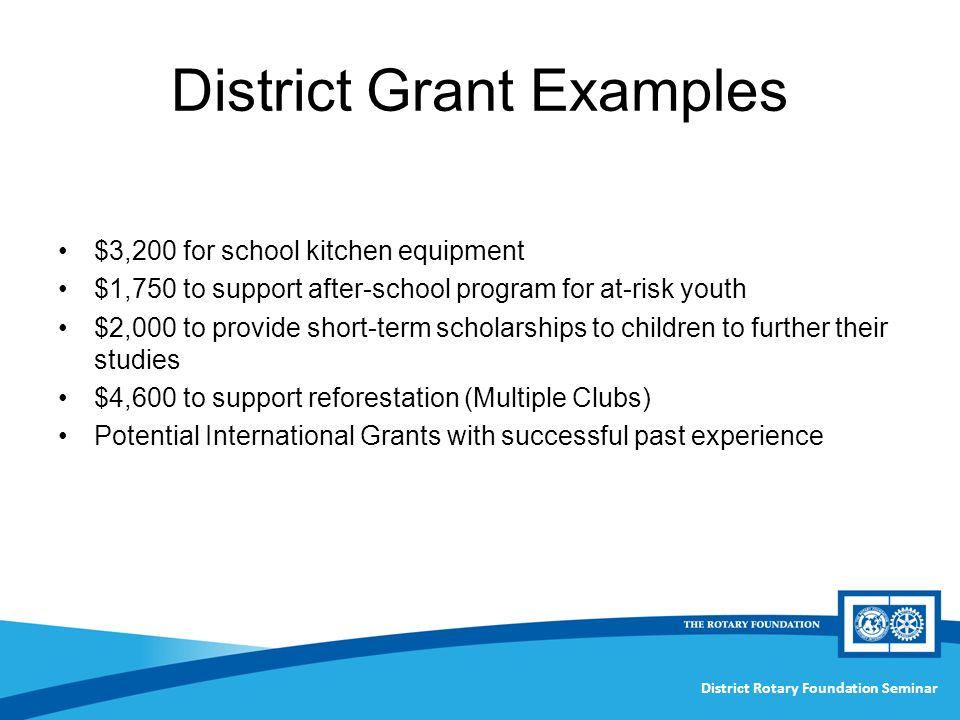 District Rotary Foundation Seminar District Grant Examples $3,200 for school kitchen equipment $1,750 to support after-school program for at-risk youth $2,000 to provide short-term scholarships to children to further their studies $4,600 to support reforestation (Multiple Clubs) Potential International Grants with successful past experience