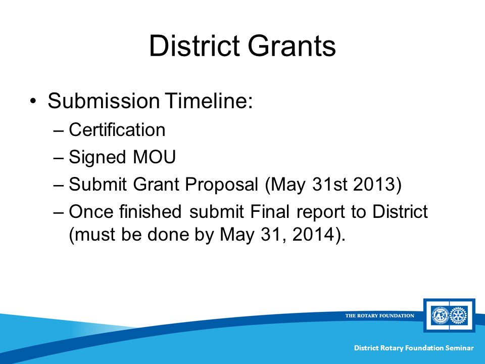 District Rotary Foundation Seminar District Grants Submission Timeline: –Certification –Signed MOU –Submit Grant Proposal (May 31st 2013) –Once finished submit Final report to District (must be done by May 31, 2014).
