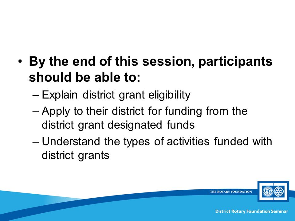 District Rotary Foundation Seminar By the end of this session, participants should be able to: –Explain district grant eligibility –Apply to their district for funding from the district grant designated funds –Understand the types of activities funded with district grants