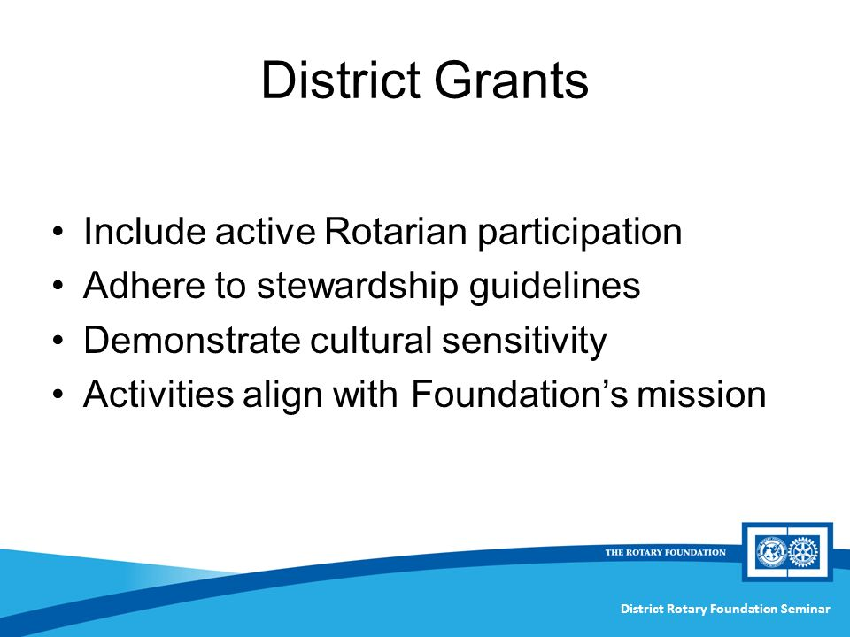 District Rotary Foundation Seminar District Grants Include active Rotarian participation Adhere to stewardship guidelines Demonstrate cultural sensitivity Activities align with Foundation's mission